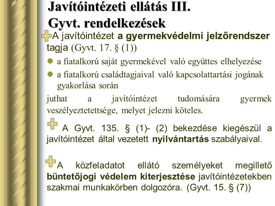 Javítóintézeti ellátás III. Gyvt. rendelkezések A javítóintézet a gyermekvédelmi jelzőrendszer tagja (Gyvt. 17. § (1)) a fiatalkorú saját gyermekével