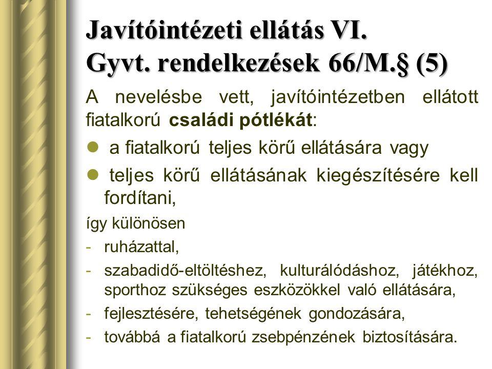 Javítóintézeti ellátás VI. Gyvt. rendelkezések 66/M.§ (5) A nevelésbe vett, javítóintézetben ellátott fiatalkorú családi pótlékát: a fiatalkorú teljes