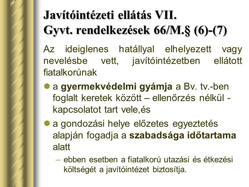 Javítóintézeti ellátás VII. Gyvt. rendelkezések 66/M.§ (6)-(7) Az ideiglenes hatállyal elhelyezett vagy nevelésbe vett, javítóintézetben ellátott fiat