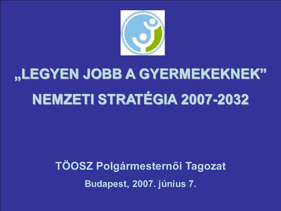 """""""LEGYEN JOBB A GYERMEKEKNEK NEMZETI STRATÉGIA 2007-2032 TÖOSZ Polgármesternői Tagozat Budapest, 2007."""