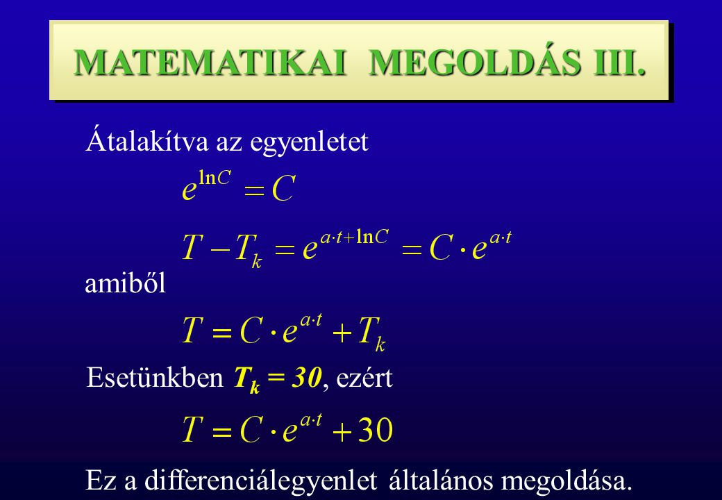 MATEMATIKAI MEGOLDÁS III. Átalakítva az egyenletet amiből Esetünkben T k = 30, ezért Ez a differenciálegyenlet általános megoldása.