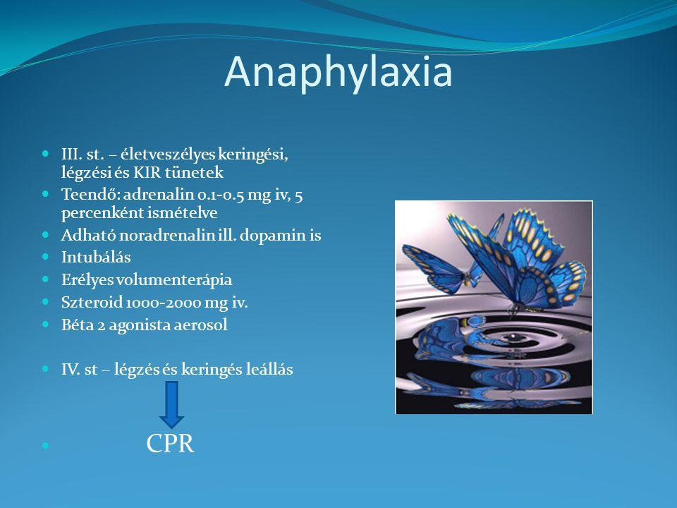 Anaphylaxia III. st. – életveszélyes keringési, légzési és KIR tünetek Teendő: adrenalin 0.1-0.5 mg iv, 5 percenként ismételve Adható noradrenalin ill