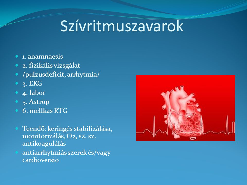 Szívritmuszavarok 1. anamnaesis 2. fizikális vizsgálat /pulzusdeficit, arrhytmia/ 3. EKG 4. labor 5. Astrup 6. mellkas RTG Teendő: keringés stabilizál