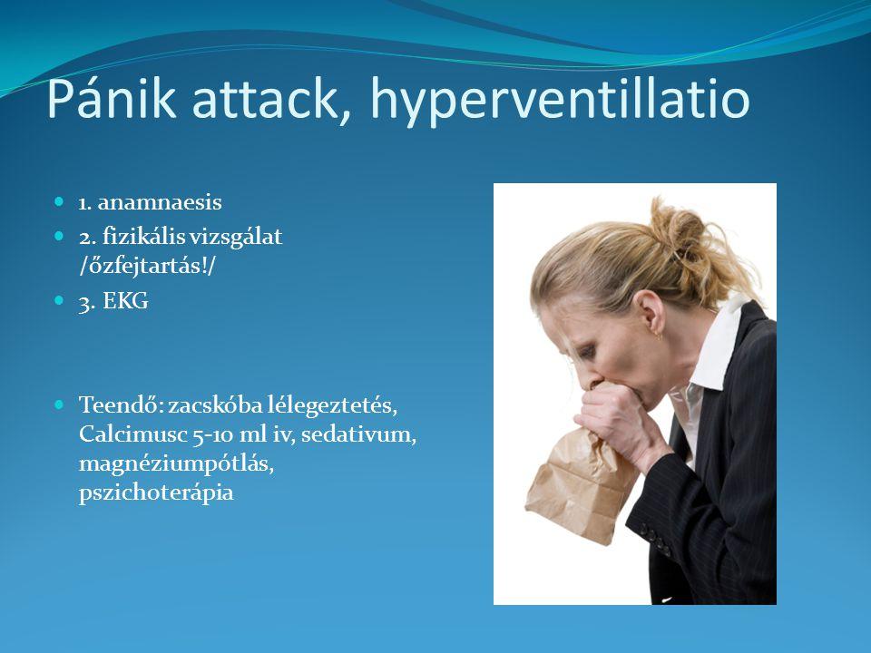 Pánik attack, hyperventillatio 1. anamnaesis 2. fizikális vizsgálat /őzfejtartás!/ 3. EKG Teendő: zacskóba lélegeztetés, Calcimusc 5-10 ml iv, sedativ
