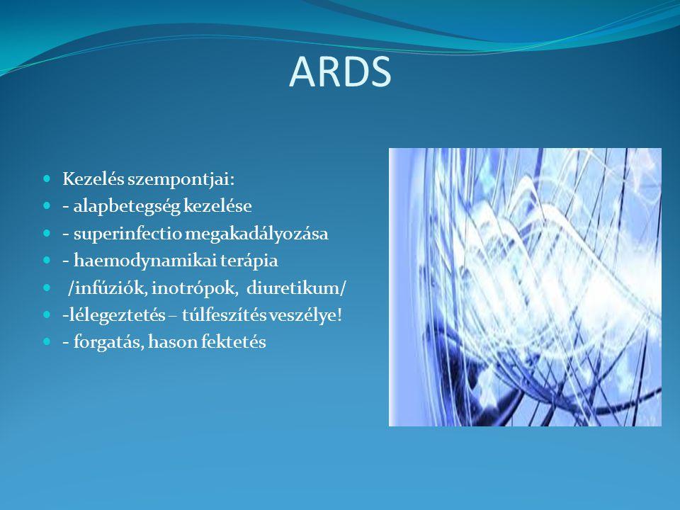 ARDS Kezelés szempontjai: - alapbetegség kezelése - superinfectio megakadályozása - haemodynamikai terápia /infúziók, inotrópok, diuretikum/ -lélegeztetés – túlfeszítés veszélye.