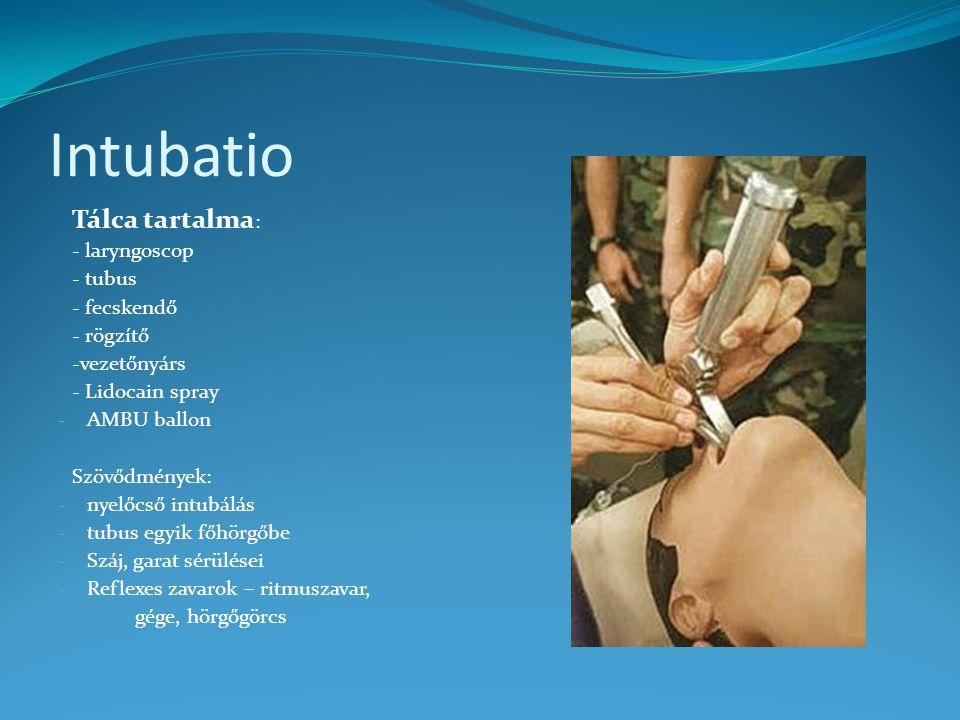 Intubatio Tálca tartalma : - laryngoscop - tubus - fecskendő - rögzítő -vezetőnyárs - Lidocain spray - AMBU ballon Szövődmények: - nyelőcső intubálás - tubus egyik főhörgőbe - Száj, garat sérülései - Reflexes zavarok – ritmuszavar, gége, hörgőgörcs