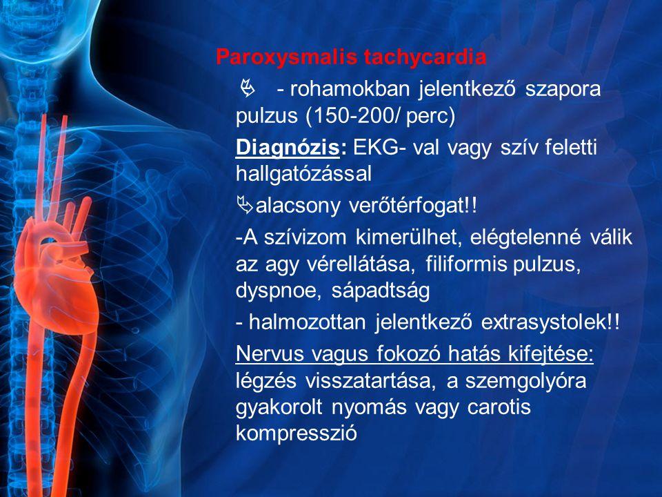 Paroxysmalis tachycardia  - rohamokban jelentkező szapora pulzus (150-200/ perc) Diagnózis: EKG- val vagy szív feletti hallgatózással  alacsony verőtérfogat!.