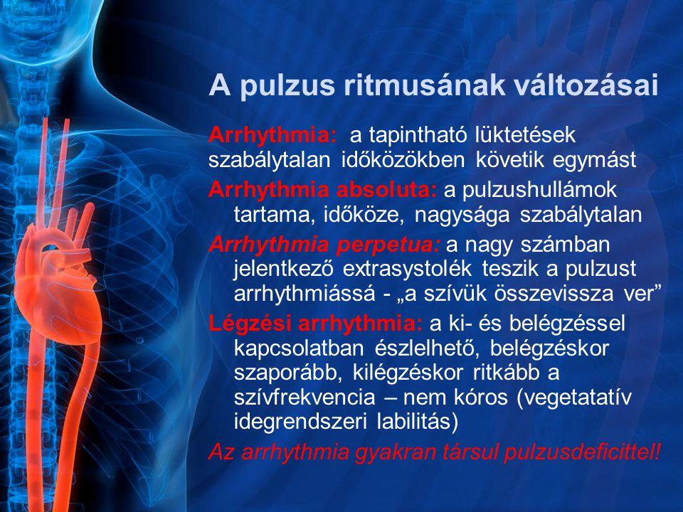"""A pulzus ritmusának változásai Arrhythmia: a tapintható lüktetések szabálytalan időközökben követik egymást Arrhythmia absoluta: a pulzushullámok tartama, időköze, nagysága szabálytalan Arrhythmia perpetua: a nagy számban jelentkező extrasystolék teszik a pulzust arrhythmiássá - """"a szívük összevissza ver Légzési arrhythmia: a ki- és belégzéssel kapcsolatban észlelhető, belégzéskor szaporább, kilégzéskor ritkább a szívfrekvencia – nem kóros (vegetatatív idegrendszeri labilitás) Az arrhythmia gyakran társul pulzusdeficittel!"""