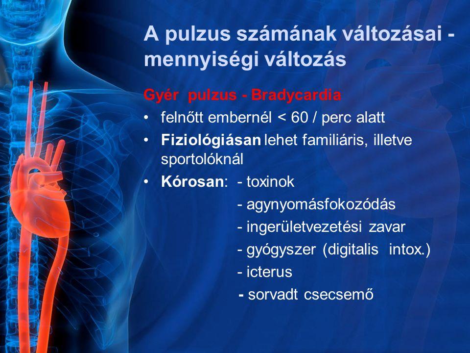 Gyér pulzus - Bradycardia felnőtt embernél < 60 / perc alatt Fiziológiásan lehet familiáris, illetve sportolóknál Kórosan: - toxinok - agynyomásfokozódás - ingerületvezetési zavar - gyógyszer (digitalis intox.) - icterus - sorvadt csecsemő A pulzus számának változásai - mennyiségi változás