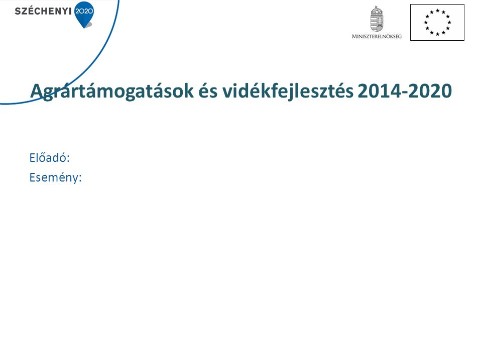 Agrártámogatások és vidékfejlesztés 2014-2020 Előadó: Esemény: