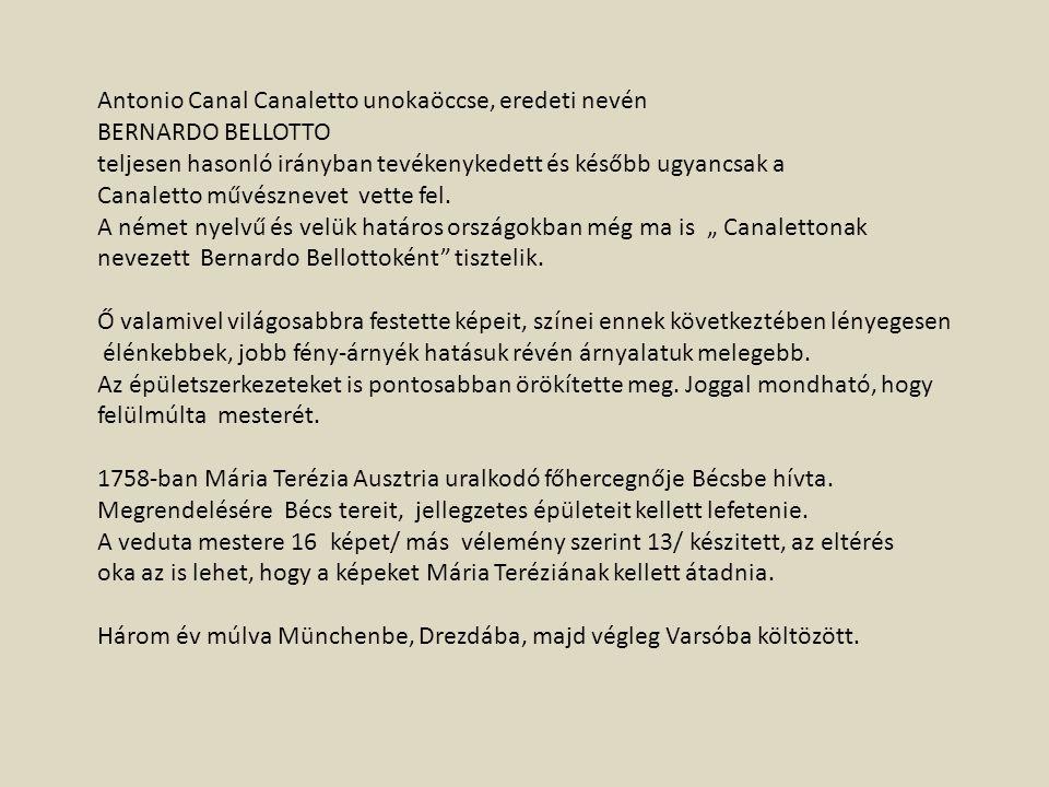 Antonio Canal Canaletto unokaöccse, eredeti nevén BERNARDO BELLOTTO teljesen hasonló irányban tevékenykedett és később ugyancsak a Canaletto művésznev