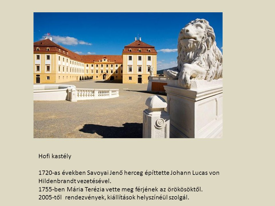 Hofi kastély 1720-as években Savoyai Jenő herceg építtette Johann Lucas von Hildenbrandt vezetésével. 1755-ben Mária Terézia vette meg férjének az örö