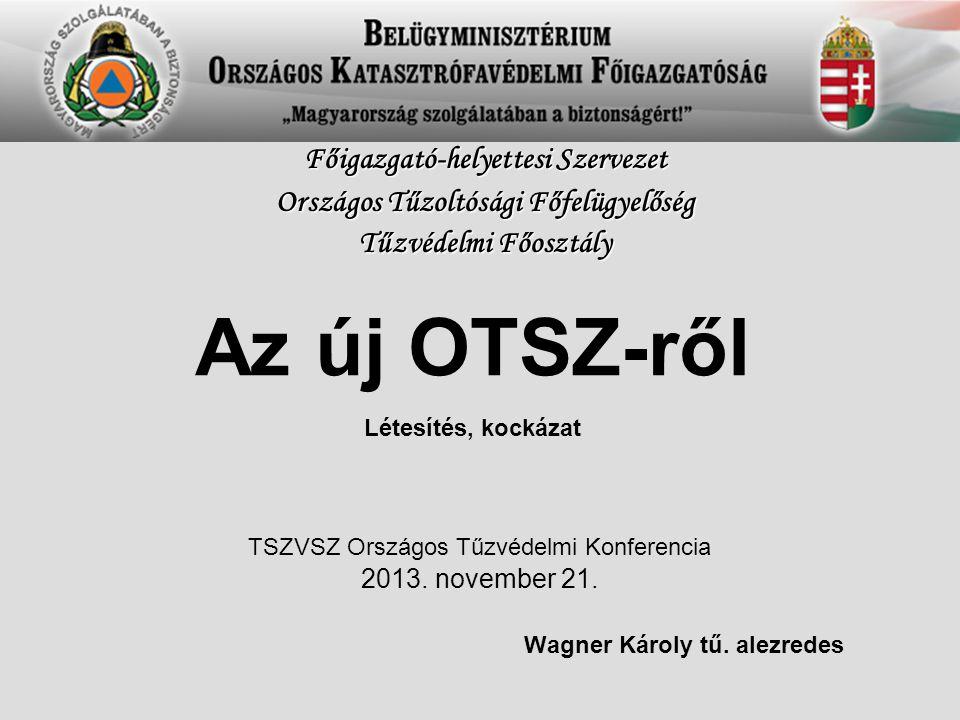 Az új OTSZ-ről Létesítés, kockázat Wagner Károly tű. alezredes Főigazgató-helyettesi Szervezet Országos Tűzoltósági Főfelügyelőség Tűzvédelmi Főosztál