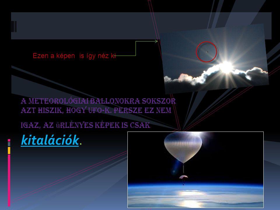 A meteorológiai ballonokra sokszor azt hiszik, hogy UFO-k. Persze ez nem igaz, az ű rlényes képek is csak kitalációk. Ezen a képen is így néz ki