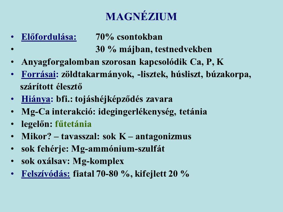 Előfordulása: 70% csontokban 30 % májban, testnedvekben Anyagforgalomban szorosan kapcsolódik Ca, P, K Forrásai: zöldtakarmányok, -lisztek, húsliszt, búzakorpa, szárított élesztő Hiánya: bfi.: tojáshéjképződés zavara Mg-Ca interakció: idegingerlékenység, tetánia legelőn: fűtetánia Mikor.