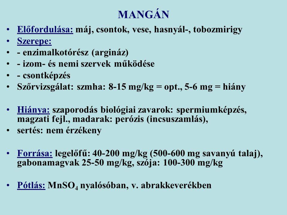 Előfordulása: máj, csontok, vese, hasnyál-, tobozmirigy Szerepe: - enzimalkotórész (argináz) - izom- és nemi szervek működése - csontképzés Szőrvizsgálat: szmha: 8-15 mg/kg = opt., 5-6 mg = hiány Hiánya: szaporodás biológiai zavarok: spermiumképzés, magzati fejl., madarak: perózis (incsuszamlás), sertés: nem érzékeny Forrása: legelőfű: 40-200 mg/kg (500-600 mg savanyú talaj), gabonamagvak 25-50 mg/kg, szója: 100-300 mg/kg Pótlás: MnSO 4 nyalósóban, v.