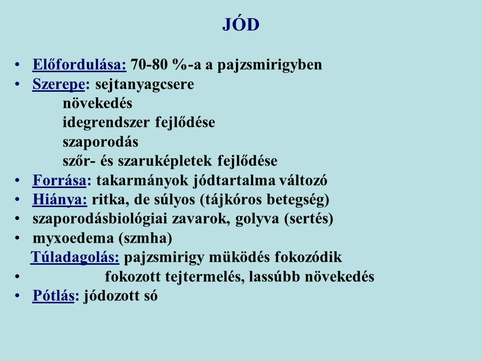 Előfordulása: 70-80 %-a a pajzsmirigyben Szerepe: sejtanyagcsere növekedés idegrendszer fejlődése szaporodás szőr- és szaruképletek fejlődése Forrása: takarmányok jódtartalma változó Hiánya: ritka, de súlyos (tájkóros betegség) szaporodásbiológiai zavarok, golyva (sertés) myxoedema (szmha) Túladagolás: pajzsmirigy müködés fokozódik fokozott tejtermelés, lassúbb növekedés Pótlás: jódozott só JÓD