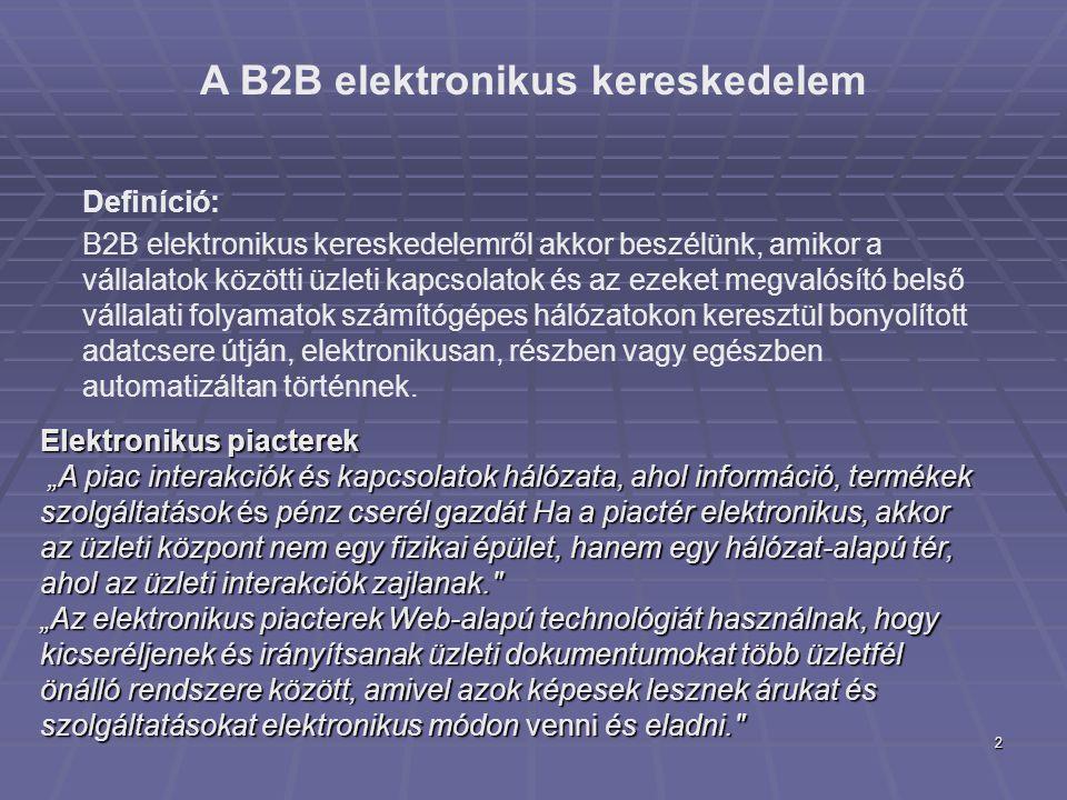 2 A B2B elektronikus kereskedelem Definíció: B2B elektronikus kereskedelemről akkor beszélünk, amikor a vállalatok közötti üzleti kapcsolatok és az ezeket megvalósító belső vállalati folyamatok számítógépes hálózatokon keresztül bonyolított adatcsere útján, elektronikusan, részben vagy egészben automatizáltan történnek.
