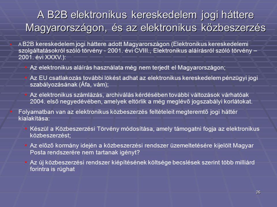 26 A B2B elektronikus kereskedelem jogi háttere Magyarországon, és az elektronikus közbeszerzés  A B2B kereskedelem jogi háttere adott Magyarországon (Elektronikus kereskedelemi szolgáltatásokról szóló törvény - 2001.