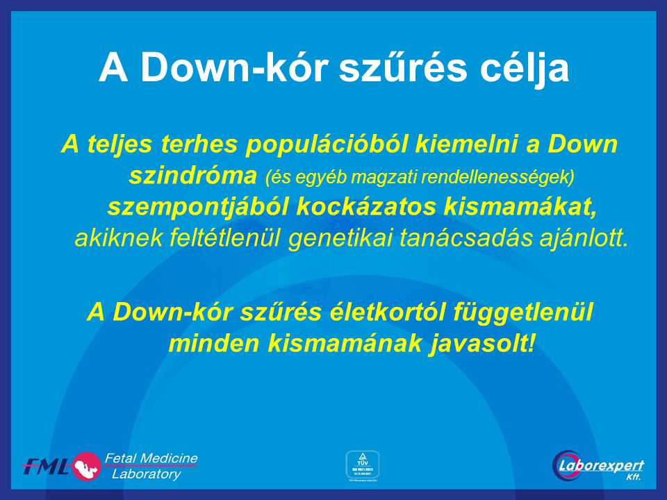 A Down-kór szűrés célja A teljes terhes populációból kiemelni a Down szindróma (és egyéb magzati rendellenességek) szempontjából kockázatos kismamákat
