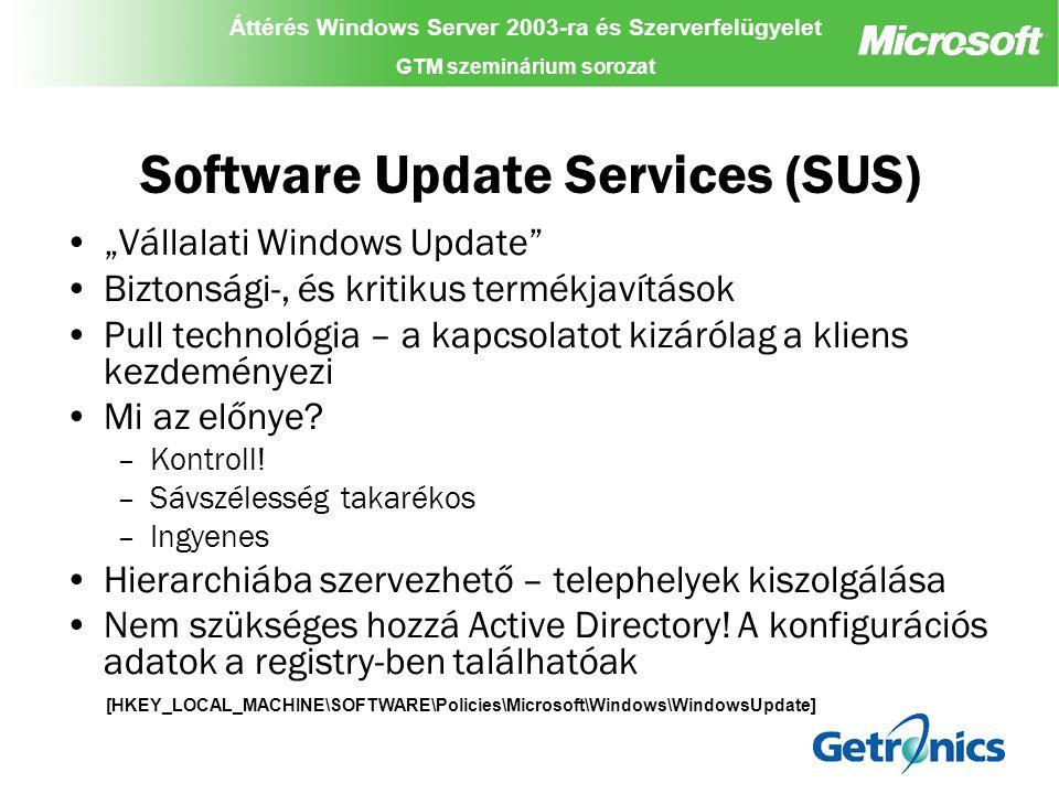 Áttérés Windows Server 2003-ra és Szerverfelügyelet GTM szeminárium sorozat Áttérés Windows Server 2003-ra és Szerverfelügyelet GTM szeminárium sorozat Áttérés Windows Server 2003-ra és Szerverfelügyelet GTM szeminárium sorozat SUS Server Windows Update BITS Tűzfal Kliensek Software Update Services (SUS) 2.A rendszergazda áttekinti és jóváhagyja a frissítéseket 1.A SUS 17-22 óránként ellenőrzi a frissítéseket 3.A jóváhagyott frissítések elérhetővé válnak a kliensek számára  ellenőrzött disztribúciós pont.