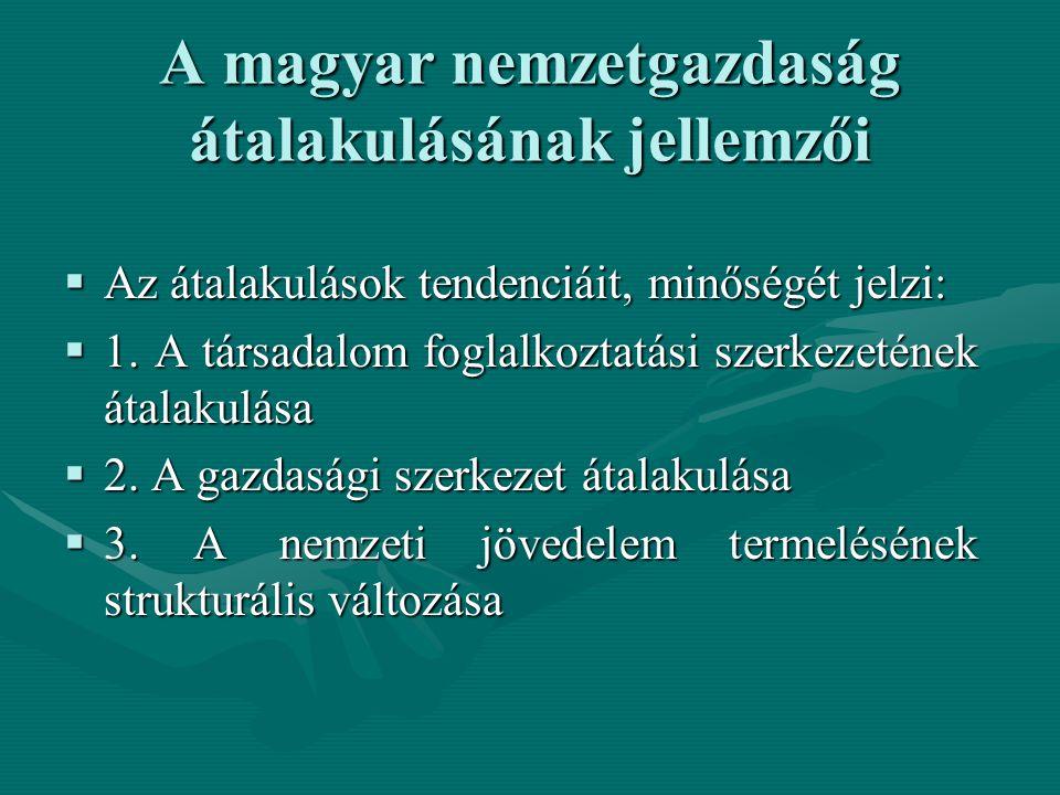 A magyar nemzetgazdaság átalakulásának jellemzői  Az átalakulások tendenciáit, minőségét jelzi:  1. A társadalom foglalkoztatási szerkezetének átala