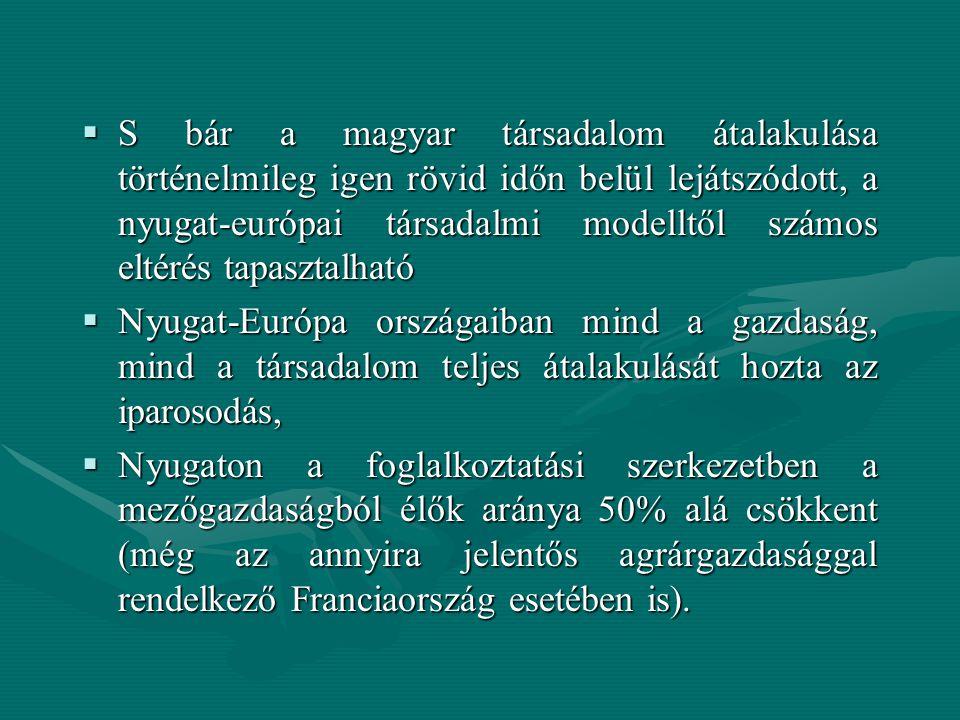  S bár a magyar társadalom átalakulása történelmileg igen rövid időn belül lejátszódott, a nyugat-európai társadalmi modelltől számos eltérés tapasztalható  Nyugat-Európa országaiban mind a gazdaság, mind a társadalom teljes átalakulását hozta az iparosodás,  Nyugaton a foglalkoztatási szerkezetben a mezőgazdaságból élők aránya 50% alá csökkent (még az annyira jelentős agrárgazdasággal rendelkező Franciaország esetében is).