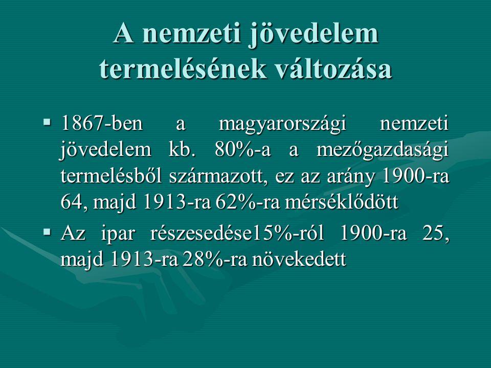 A nemzeti jövedelem termelésének változása  1867-ben a magyarországi nemzeti jövedelem kb. 80%-a a mezőgazdasági termelésből származott, ez az arány