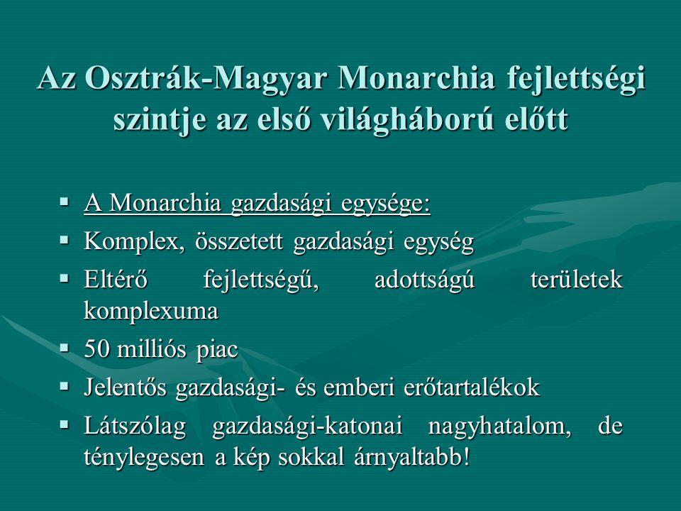 Az Osztrák-Magyar Monarchia fejlettségi szintje az első világháború előtt  A Monarchia gazdasági egysége:  Komplex, összetett gazdasági egység  Eltérő fejlettségű, adottságú területek komplexuma  50 milliós piac  Jelentős gazdasági- és emberi erőtartalékok  Látszólag gazdasági-katonai nagyhatalom, de ténylegesen a kép sokkal árnyaltabb!