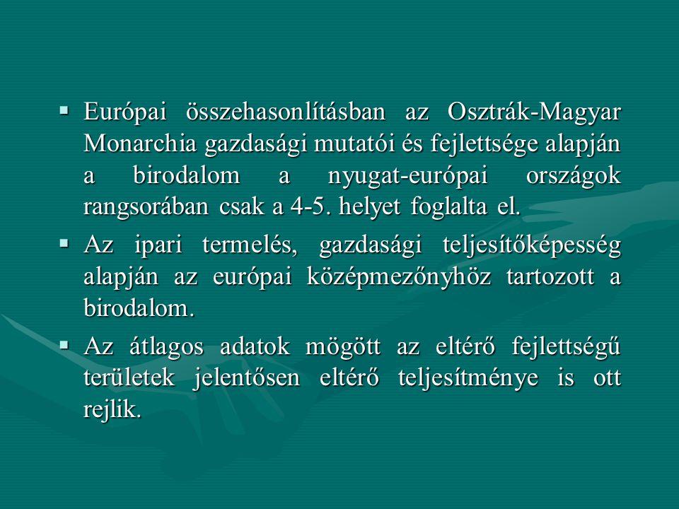  Európai összehasonlításban az Osztrák-Magyar Monarchia gazdasági mutatói és fejlettsége alapján a birodalom a nyugat-európai országok rangsorában csak a 4-5.