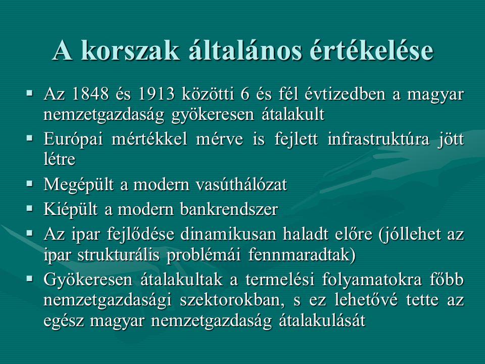 A korszak általános értékelése  Az 1848 és 1913 közötti 6 és fél évtizedben a magyar nemzetgazdaság gyökeresen átalakult  Európai mértékkel mérve is fejlett infrastruktúra jött létre  Megépült a modern vasúthálózat  Kiépült a modern bankrendszer  Az ipar fejlődése dinamikusan haladt előre (jóllehet az ipar strukturális problémái fennmaradtak)  Gyökeresen átalakultak a termelési folyamatokra főbb nemzetgazdasági szektorokban, s ez lehetővé tette az egész magyar nemzetgazdaság átalakulását