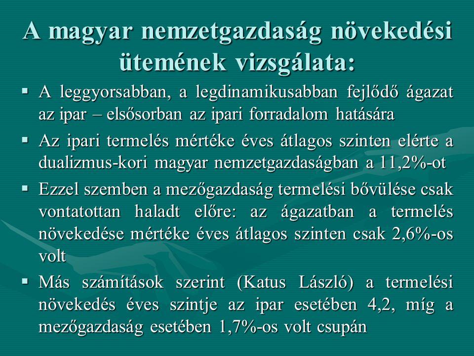 A magyar nemzetgazdaság növekedési ütemének vizsgálata:  A leggyorsabban, a legdinamikusabban fejlődő ágazat az ipar – elsősorban az ipari forradalom hatására  Az ipari termelés mértéke éves átlagos szinten elérte a dualizmus-kori magyar nemzetgazdaságban a 11,2%-ot  Ezzel szemben a mezőgazdaság termelési bővülése csak vontatottan haladt előre: az ágazatban a termelés növekedése mértéke éves átlagos szinten csak 2,6%-os volt  Más számítások szerint (Katus László) a termelési növekedés éves szintje az ipar esetében 4,2, míg a mezőgazdaság esetében 1,7%-os volt csupán