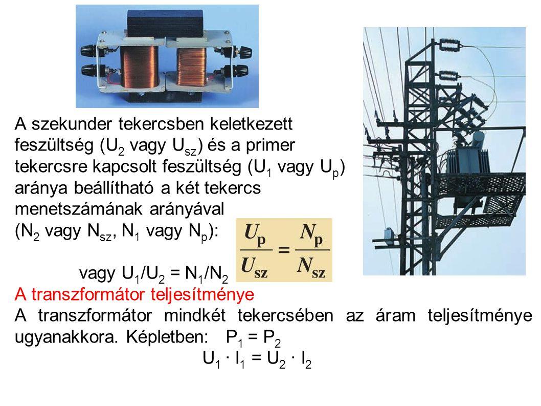 A szekunder tekercsben keletkezett feszültség (U 2 vagy U sz ) és a primer tekercsre kapcsolt feszültség (U 1 vagy U p ) aránya beállítható a két tekercs menetszámának arányával (N 2 vagy N sz, N 1 vagy N p ): vagy U 1 /U 2 = N 1 /N 2 A transzformátor teljesítménye A transzformátor mindkét tekercsében az áram teljesítménye ugyanakkora.