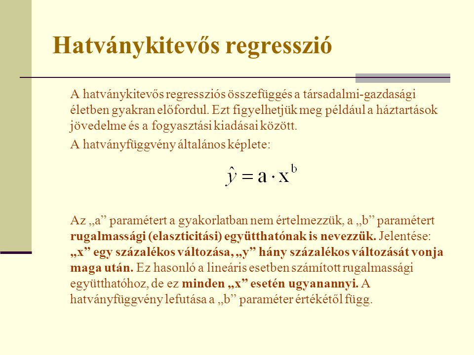 Hatványkitevős regresszió A hatványkitevős regressziós összefüggés a társadalmi-gazdasági életben gyakran előfordul. Ezt figyelhetjük meg például a há