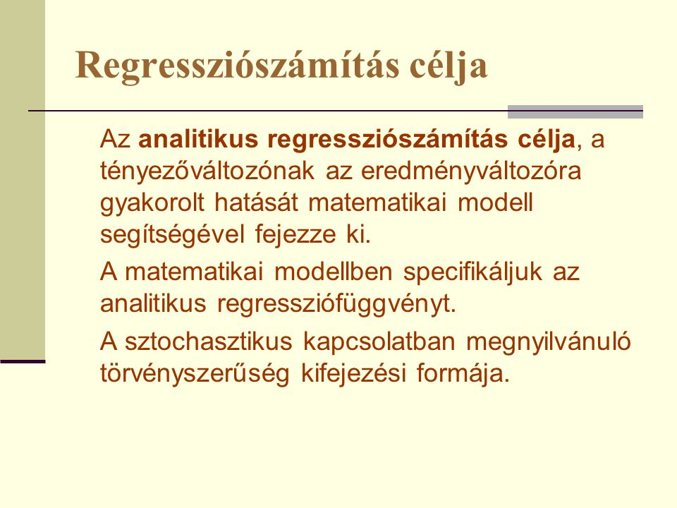 Regressziószámítás célja Az analitikus regressziószámítás célja, a tényezőváltozónak az eredményváltozóra gyakorolt hatását matematikai modell segítsé