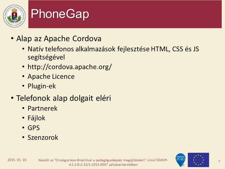 PhoneGap Alap az Apache Cordova Natív telefonos alkalmazások fejlesztése HTML, CSS és JS segítségével http://cordova.apache.org/ Apache Licence Plugin