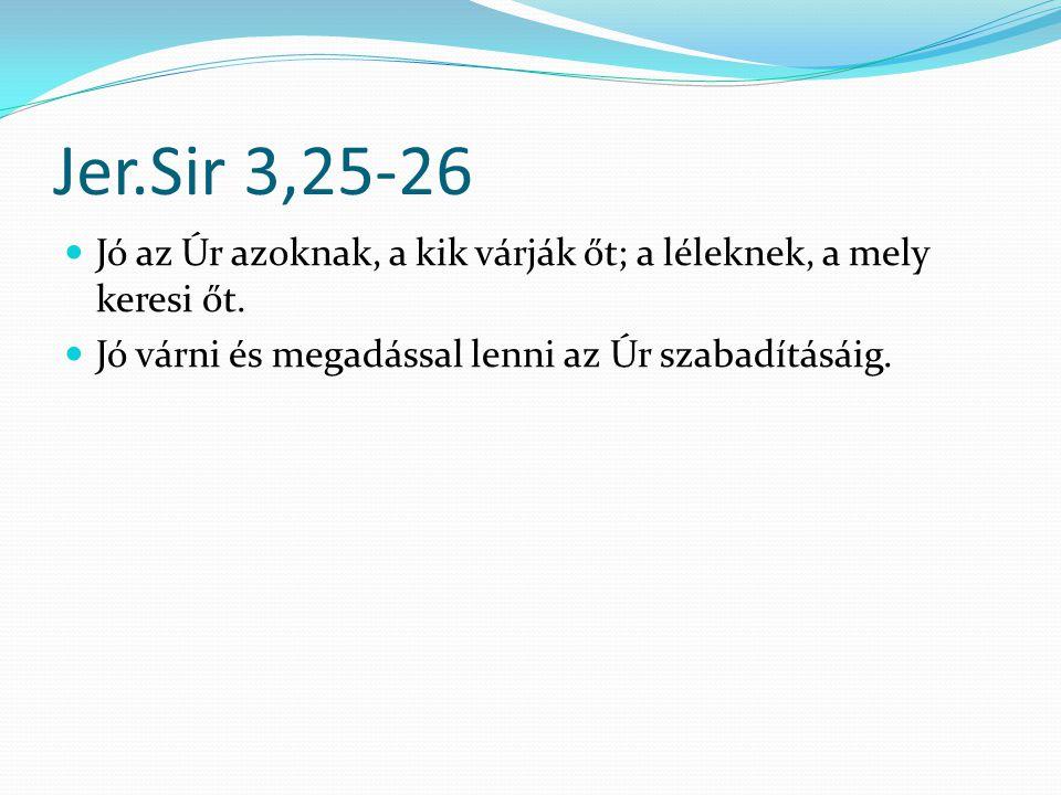 Jer.Sir 3,25-26 Jó az Úr azoknak, a kik várják őt; a léleknek, a mely keresi őt. Jó várni és megadással lenni az Úr szabadításáig.