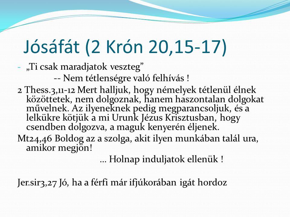 """Jósáfát (2 Krón 20,15-17) - """"Ti csak maradjatok veszteg"""" -- Nem tétlenségre való felhívás ! 2 Thess.3,11-12 Mert halljuk, hogy némelyek tétlenül élnek"""