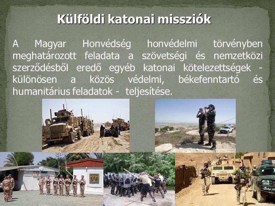 7 Külföldi katonai missziók A Magyar Honvédség honvédelmi törvényben meghatározott feladata a szövetségi és nemzetközi szerződésből eredő egyéb katonai kötelezettségek - különösen a közös védelmi, békefenntartó és humanitárius feladatok - teljesítése.