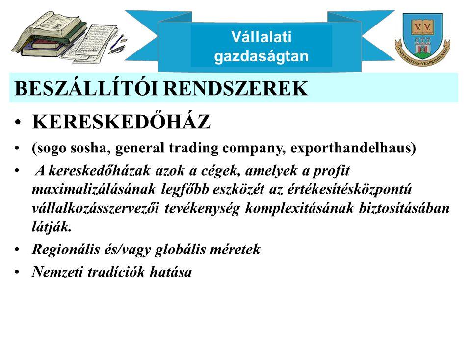 Vállalati gazdaságtan BESZÁLLÍTÓI RENDSZEREK KERESKEDŐHÁZ (sogo sosha, general trading company, exporthandelhaus) A kereskedőházak azok a cégek, amely