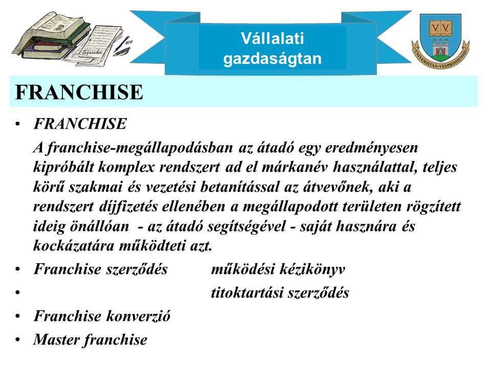 Vállalati gazdaságtan FRANCHISE A franchise-megállapodásban az átadó egy eredményesen kipróbált komplex rendszert ad el márkanév használattal, teljes körű szakmai és vezetési betanítással az átvevőnek, aki a rendszert díjfizetés ellenében a megállapodott területen rögzített ideig önállóan - az átadó segítségével - saját hasznára és kockázatára működteti azt.