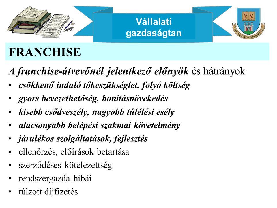 Vállalati gazdaságtan FRANCHISE A franchise-átvevőnél jelentkező előnyök és hátrányok csökkenő induló tőkeszükséglet, folyó költség gyors bevezethetős