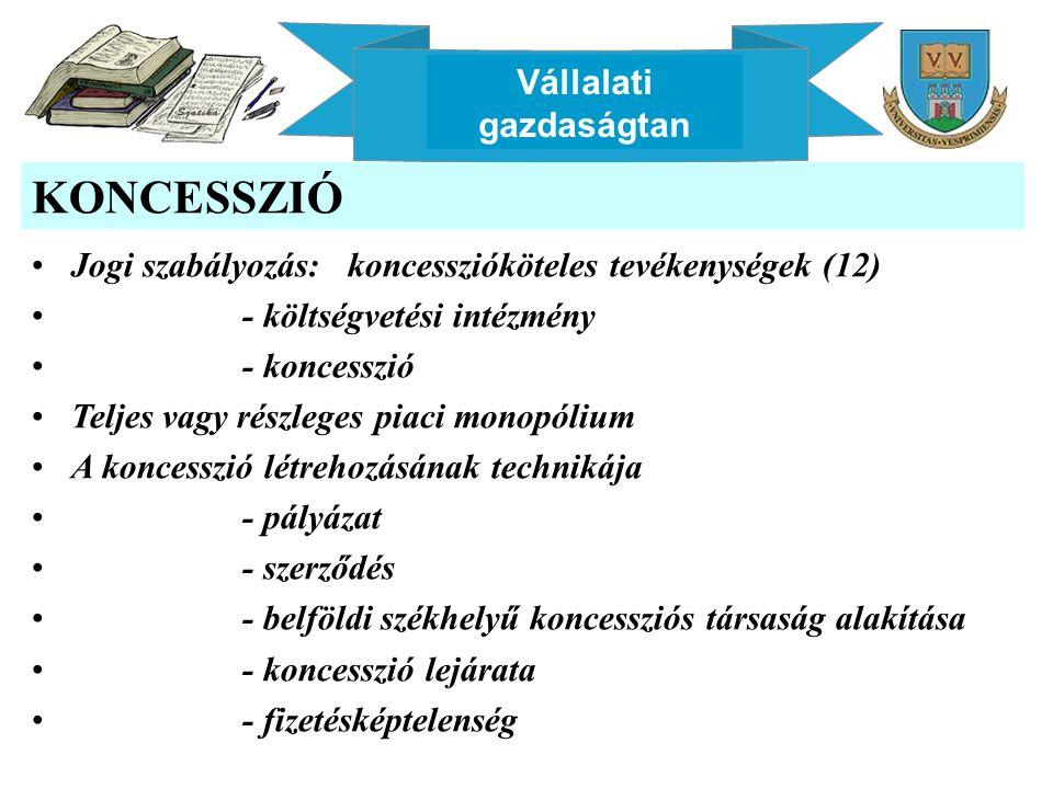 Vállalati gazdaságtan KONCESSZIÓ Jogi szabályozás: koncesszióköteles tevékenységek (12) - költségvetési intézmény - koncesszió Teljes vagy részleges piaci monopólium A koncesszió létrehozásának technikája - pályázat - szerződés - belföldi székhelyű koncessziós társaság alakítása - koncesszió lejárata - fizetésképtelenség