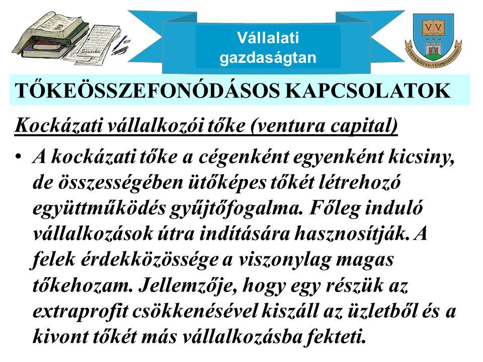 Vállalati gazdaságtan TŐKEÖSSZEFONÓDÁSOS KAPCSOLATOK Kockázati vállalkozói tőke (ventura capital) A kockázati tőke a cégenként egyenként kicsiny, de összességében ütőképes tőkét létrehozó együttműködés gyűjtőfogalma.