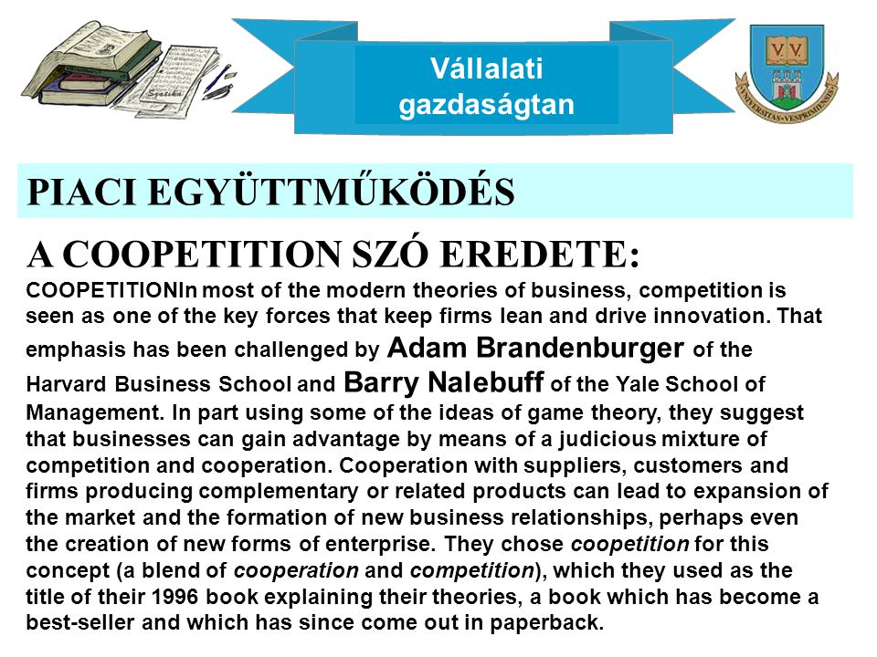 Vállalati gazdaságtan PIACI EGYÜTTMŰKÖDÉS A COOPETITION SZÓ EREDETE: COOPETITIONIn most of the modern theories of business, competition is seen as one of the key forces that keep firms lean and drive innovation.