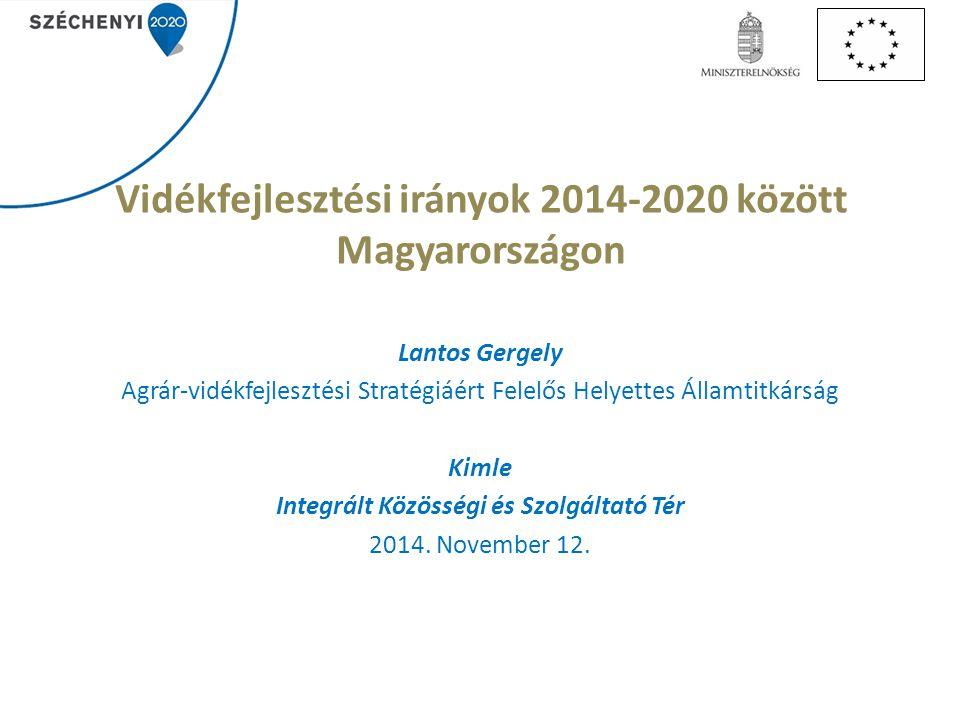 Vidékfejlesztési irányok 2014-2020 között Magyarországon Lantos Gergely Agrár-vidékfejlesztési Stratégiáért Felelős Helyettes Államtitkárság Kimle Integrált Közösségi és Szolgáltató Tér 2014.