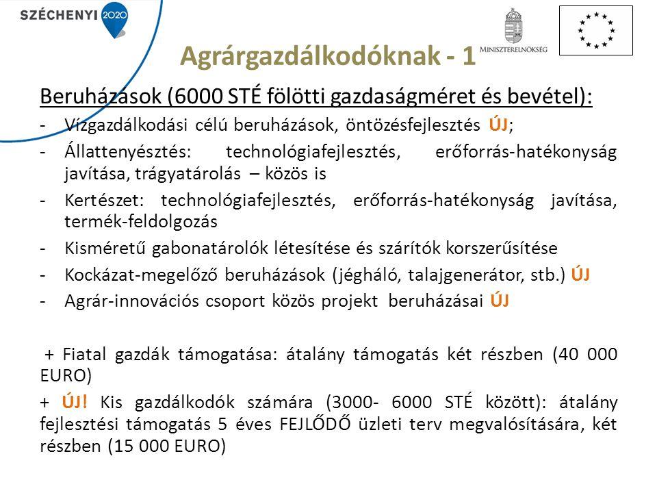 Agrárgazdálkodóknak - 1 Beruházások (6000 STÉ fölötti gazdaságméret és bevétel): -Vízgazdálkodási célú beruházások, öntözésfejlesztés ÚJ; -Állattenyésztés: technológiafejlesztés, erőforrás-hatékonyság javítása, trágyatárolás – közös is -Kertészet: technológiafejlesztés, erőforrás-hatékonyság javítása, termék-feldolgozás -Kisméretű gabonatárolók létesítése és szárítók korszerűsítése -Kockázat-megelőző beruházások (jégháló, talajgenerátor, stb.) ÚJ -Agrár-innovációs csoport közös projekt beruházásai ÚJ + Fiatal gazdák támogatása: átalány támogatás két részben (40 000 EURO) + ÚJ.