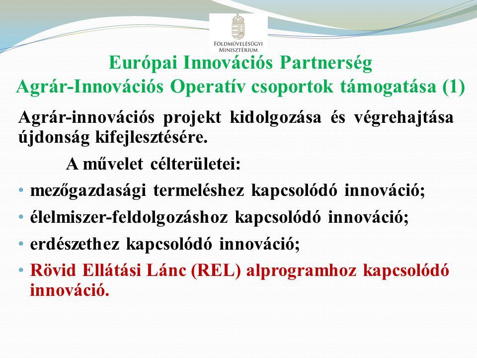 Európai Innovációs Partnerség Agrár-Innovációs Operatív csoportok támogatása (1) Agrár-innovációs projekt kidolgozása és végrehajtása újdonság kifejle