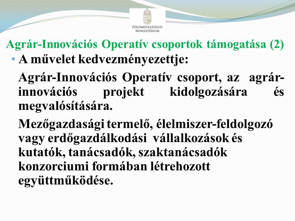Agrár-Innovációs Operatív csoportok támogatása (2) A művelet kedvezményezettje: Agrár-Innovációs Operatív csoport, az agrár- innovációs projekt kidolg