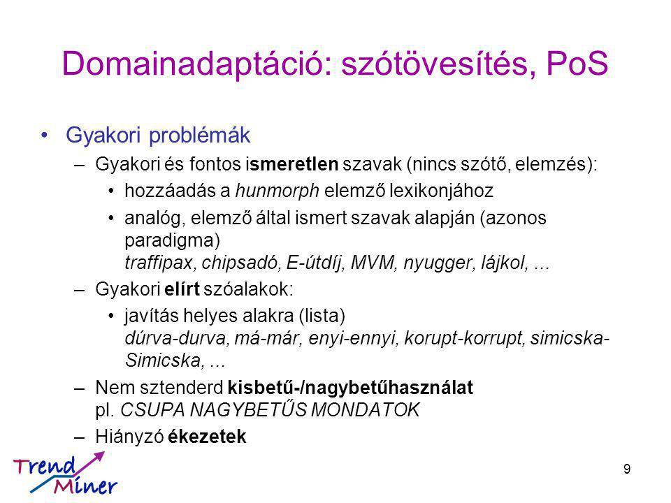 Domainadaptáció: szótövesítés, PoS Gyakori problémák –Gyakori és fontos ismeretlen szavak (nincs szótő, elemzés): hozzáadás a hunmorph elemző lexikonjához analóg, elemző által ismert szavak alapján (azonos paradigma) traffipax, chipsadó, E-útdíj, MVM, nyugger, lájkol,...